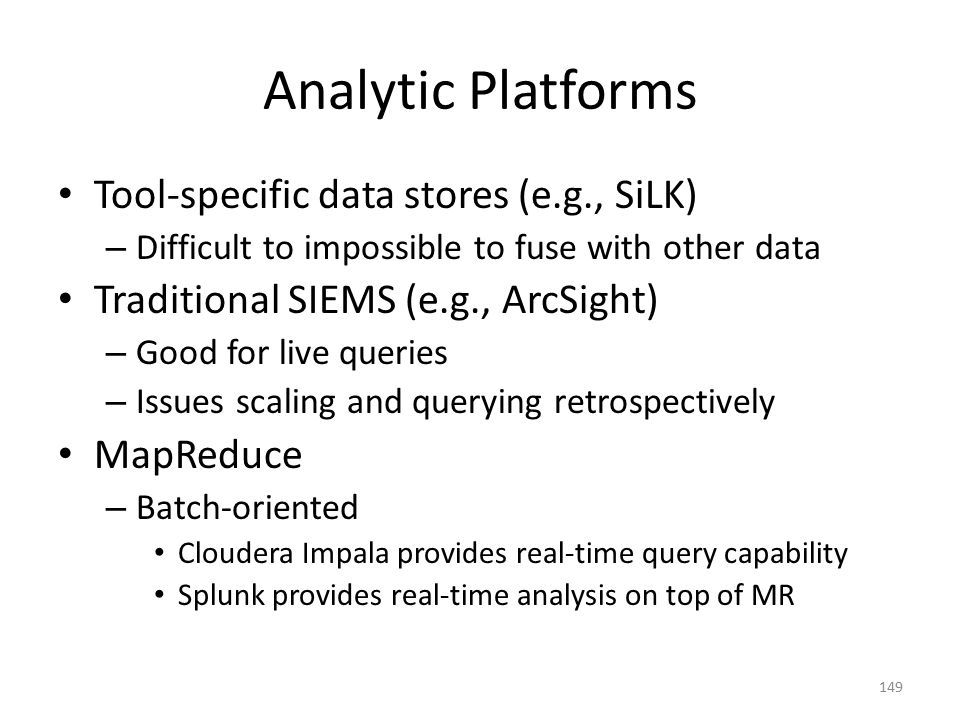 Analytic Platforms Tool-specific data stores (e.g., SiLK) – Difficult to impossible to fuse with other data Traditional SIEMS (e.g., ArcSight) – Good for live queries – Issues scaling and querying retrospectively MapReduce – Batch-oriented Cloudera Impala provides real-time query capability Splunk provides real-time analysis on top of MR 149