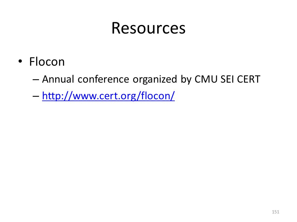 Resources Flocon – Annual conference organized by CMU SEI CERT – http://www.cert.org/flocon/ http://www.cert.org/flocon/ 151