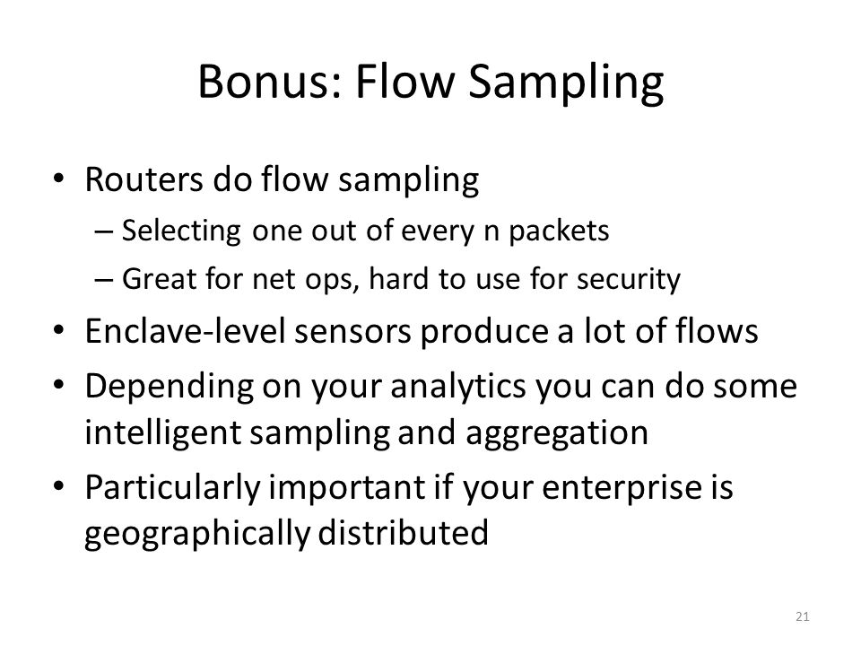 Bonus: Flow Sampling Routers do flow sampling – Selecting one out of every n packets – Great for net ops, hard to use for security Enclave-level sensors produce a lot of flows Depending on your analytics you can do some intelligent sampling and aggregation Particularly important if your enterprise is geographically distributed 21