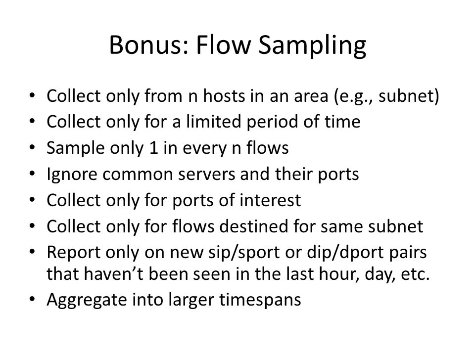 Bonus: Flow Sampling Collect only from n hosts in an area (e.g., subnet) Collect only for a limited period of time Sample only 1 in every n flows Ignore common servers and their ports Collect only for ports of interest Collect only for flows destined for same subnet Report only on new sip/sport or dip/dport pairs that haven't been seen in the last hour, day, etc.