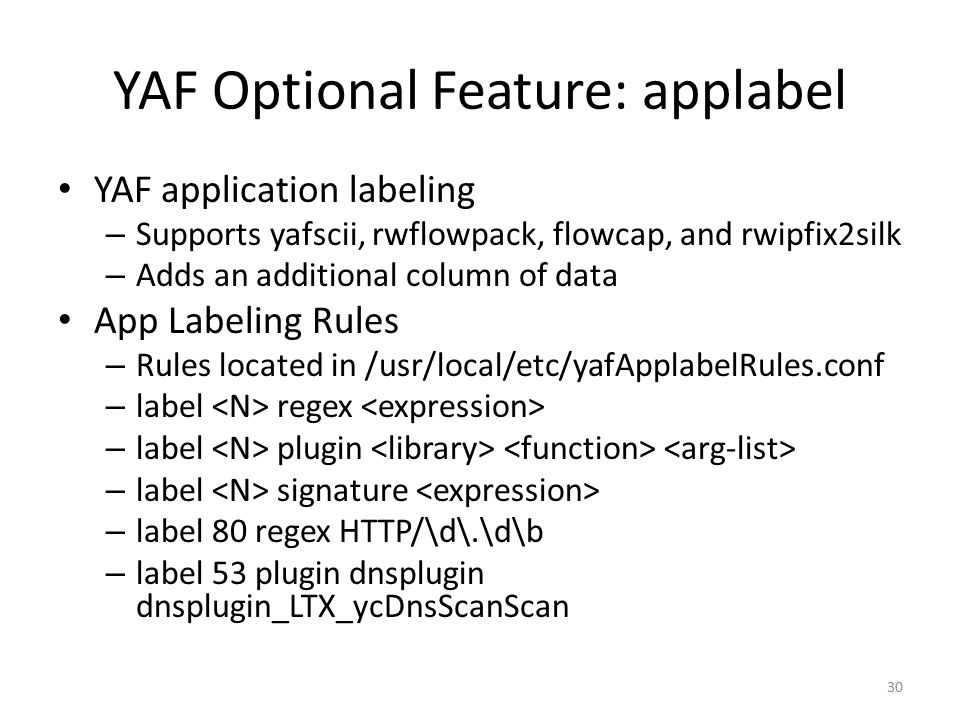 YAF Optional Feature: applabel YAF application labeling – Supports yafscii, rwflowpack, flowcap, and rwipfix2silk – Adds an additional column of data App Labeling Rules – Rules located in /usr/local/etc/yafApplabelRules.conf – label regex – label plugin – label signature – label 80 regex HTTP/\d\.\d\b – label 53 plugin dnsplugin dnsplugin_LTX_ycDnsScanScan 30