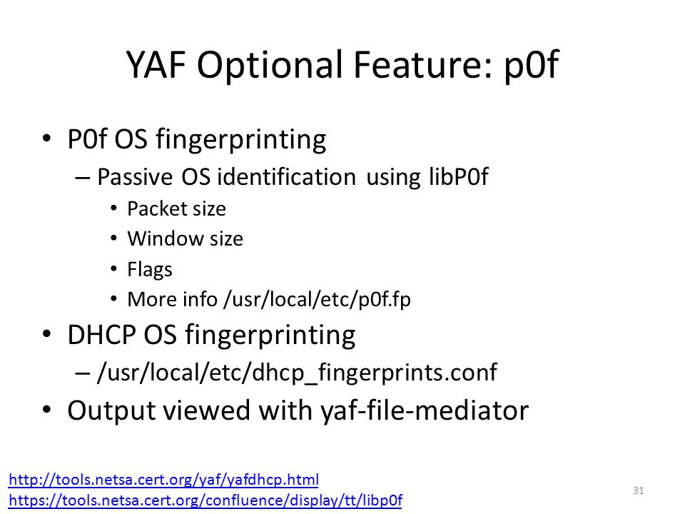 YAF Optional Feature: p0f P0f OS fingerprinting – Passive OS identification using libP0f Packet size Window size Flags More info /usr/local/etc/p0f.fp DHCP OS fingerprinting – /usr/local/etc/dhcp_fingerprints.conf Output viewed with yaf-file-mediator 31 http://tools.netsa.cert.org/yaf/yafdhcp.html https://tools.netsa.cert.org/confluence/display/tt/libp0f