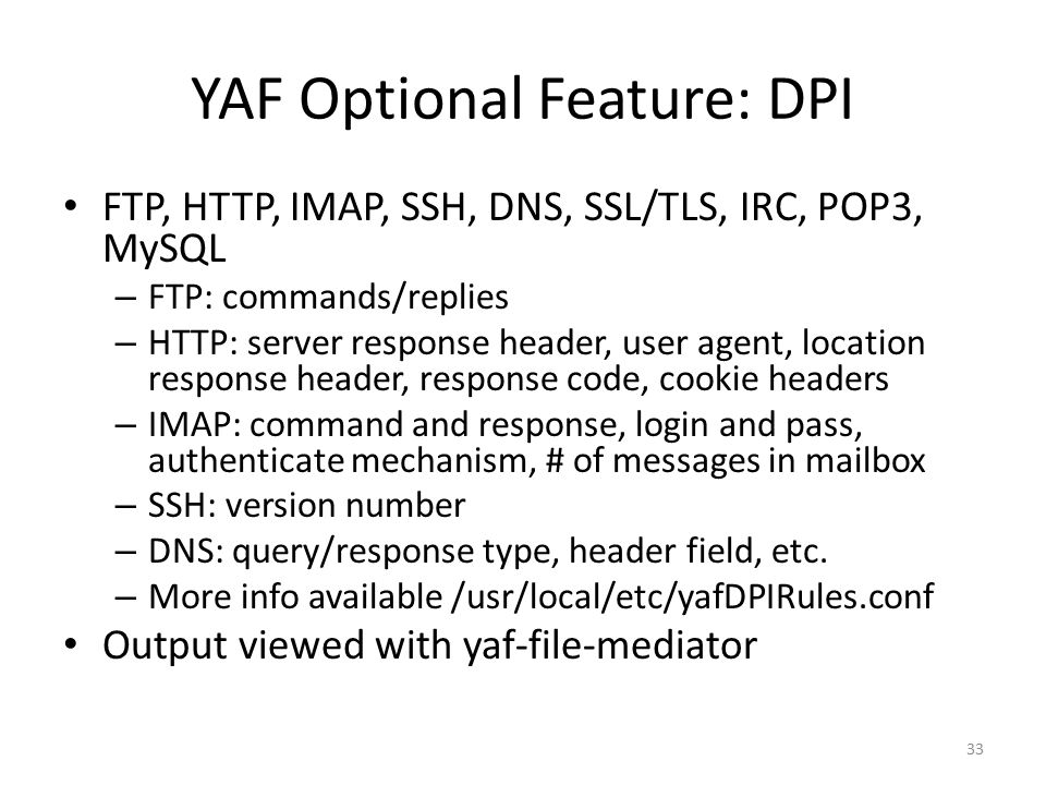 YAF Optional Feature: DPI FTP, HTTP, IMAP, SSH, DNS, SSL/TLS, IRC, POP3, MySQL – FTP: commands/replies – HTTP: server response header, user agent, location response header, response code, cookie headers – IMAP: command and response, login and pass, authenticate mechanism, # of messages in mailbox – SSH: version number – DNS: query/response type, header field, etc.