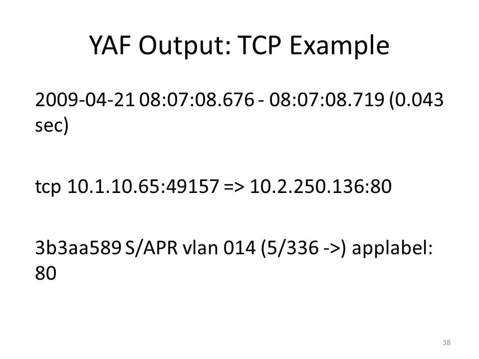 YAF Output: TCP Example 2009-04-21 08:07:08.676 - 08:07:08.719 (0.043 sec) tcp 10.1.10.65:49157 => 10.2.250.136:80 3b3aa589 S/APR vlan 014 (5/336 ->) applabel: 80 38