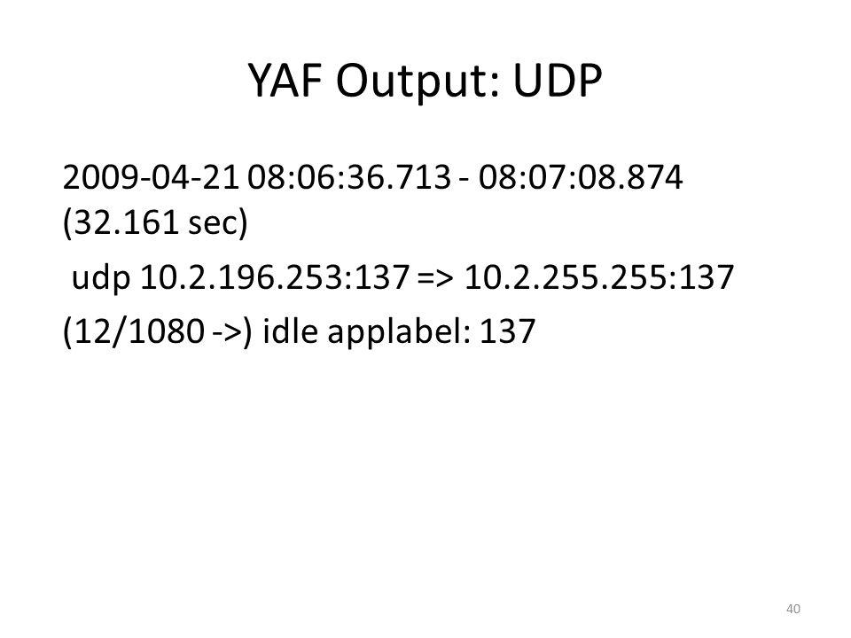 YAF Output: UDP 2009-04-21 08:06:36.713 - 08:07:08.874 (32.161 sec) udp 10.2.196.253:137 => 10.2.255.255:137 (12/1080 ->) idle applabel: 137 40