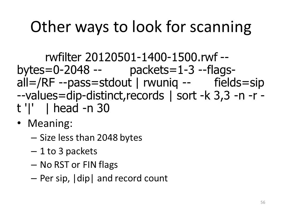 Other ways to look for scanning rwfilter 20120501-1400-1500.rwf -- bytes=0-2048 --packets=1-3 --flags- all=/RF --pass=stdout | rwuniq --fields=sip --values=dip-distinct,records | sort -k 3,3 -n -r - t | | head -n 30 Meaning: – Size less than 2048 bytes – 1 to 3 packets – No RST or FIN flags – Per sip, |dip| and record count 56