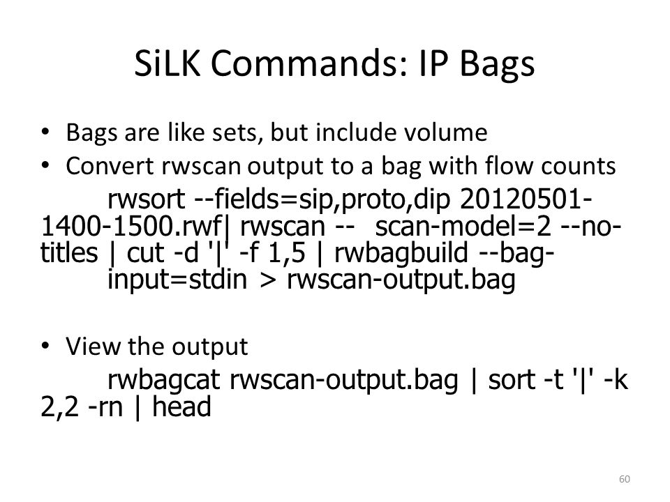 SiLK Commands: IP Bags Bags are like sets, but include volume Convert rwscan output to a bag with flow counts rwsort --fields=sip,proto,dip 20120501- 1400-1500.rwf| rwscan --scan-model=2 --no- titles | cut -d | -f 1,5 | rwbagbuild --bag- input=stdin > rwscan-output.bag View the output rwbagcat rwscan-output.bag | sort -t | -k 2,2 -rn | head 60