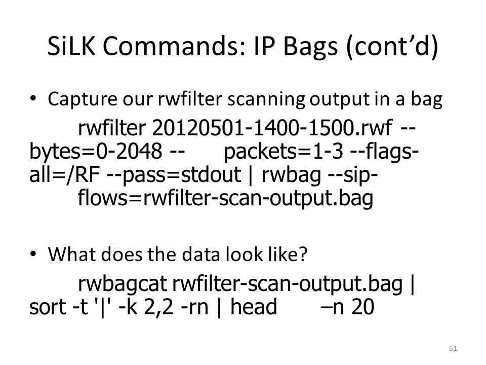 SiLK Commands: IP Bags (cont'd) Capture our rwfilter scanning output in a bag rwfilter 20120501-1400-1500.rwf -- bytes=0-2048 --packets=1-3 --flags- all=/RF --pass=stdout | rwbag --sip- flows=rwfilter-scan-output.bag What does the data look like.