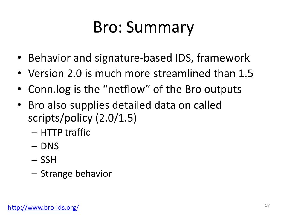 Bro: Summary Behavior and signature-based IDS, framework Version 2.0 is much more streamlined than 1.5 Conn.log is the netflow of the Bro outputs Bro also supplies detailed data on called scripts/policy (2.0/1.5) – HTTP traffic – DNS – SSH – Strange behavior 97 http://www.bro-ids.org/