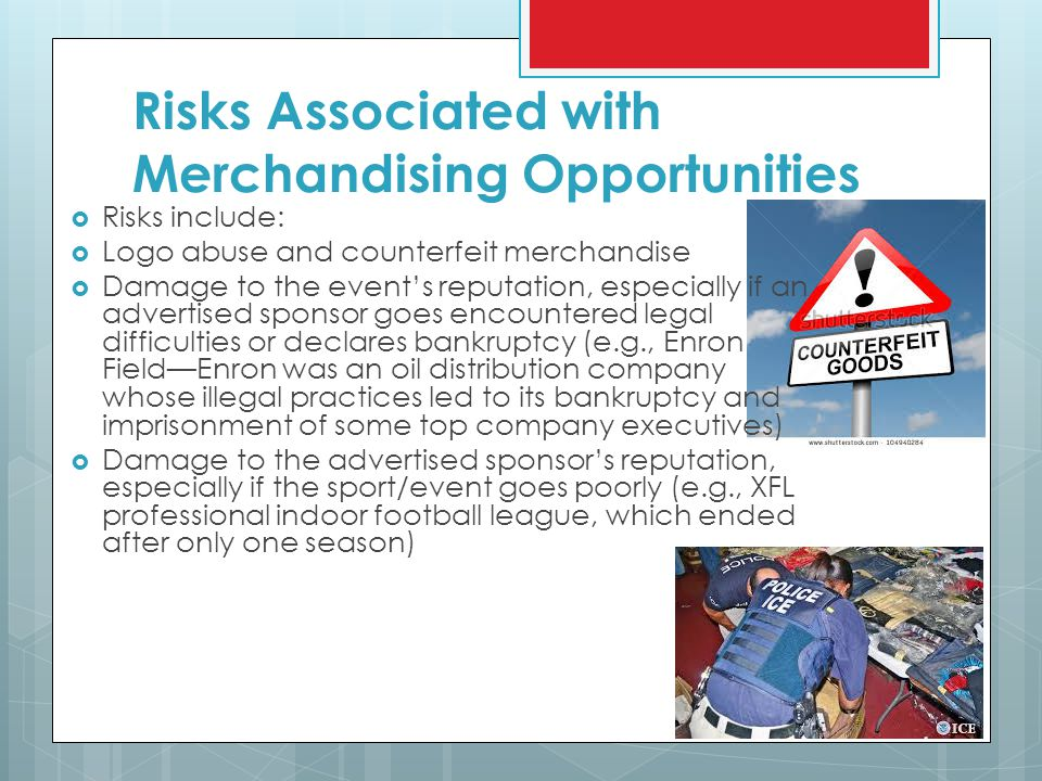 Risks Associated with Merchandising Opportunities  Risks include:  Logo abuse and counterfeit merchandise  Damage to the event's reputation, especially if an advertised sponsor goes encountered legal difficulties or declares bankruptcy (e.g., Enron Field—Enron was an oil distribution company whose illegal practices led to its bankruptcy and imprisonment of some top company executives)  Damage to the advertised sponsor's reputation, especially if the sport/event goes poorly (e.g., XFL professional indoor football league, which ended after only one season)