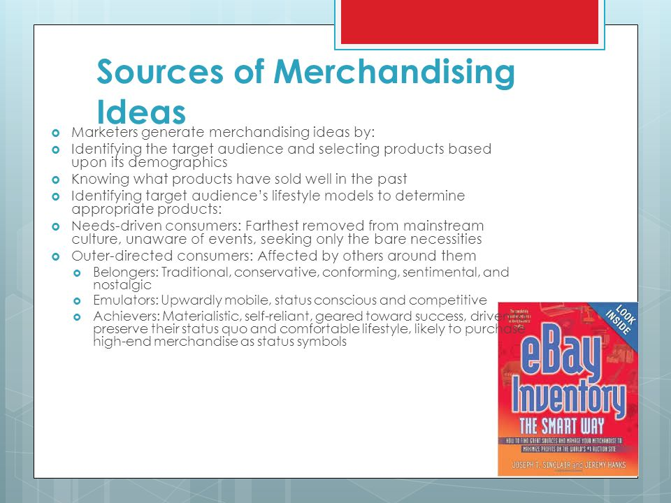 Sources of Merchandising Ideas  Marketers generate merchandising ideas by:  Identifying the target audience and selecting products based upon its demographics  Knowing what products have sold well in the past  Identifying target audience's lifestyle models to determine appropriate products:  Needs-driven consumers: Farthest removed from mainstream culture, unaware of events, seeking only the bare necessities  Outer-directed consumers: Affected by others around them  Belongers: Traditional, conservative, conforming, sentimental, and nostalgic  Emulators: Upwardly mobile, status conscious and competitive  Achievers: Materialistic, self-reliant, geared toward success, driven to preserve their status quo and comfortable lifestyle, likely to purchase high-end merchandise as status symbols