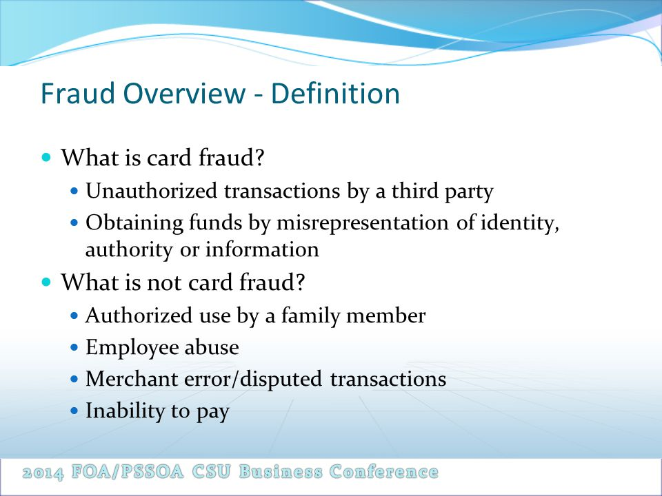 Fraud Overview - Definition What is card fraud? Unauthorized transactions by a third party Obtaining funds by misrepresentation of identity, authority