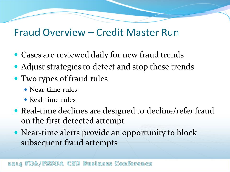 Fraud Overview – Credit Master Run Cases are reviewed daily for new fraud trends Adjust strategies to detect and stop these trends Two types of fraud rules Near-time rules Real-time rules Real-time declines are designed to decline/refer fraud on the first detected attempt Near-time alerts provide an opportunity to block subsequent fraud attempts