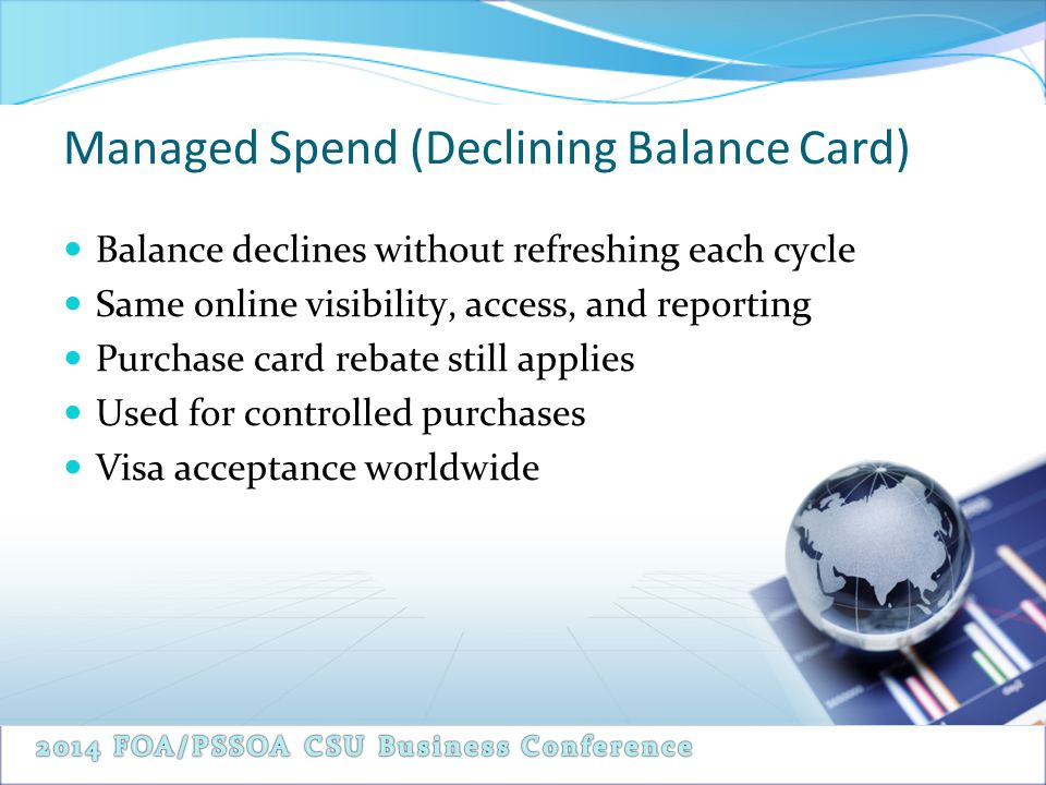 Managed Spend (Declining Balance Card) Balance declines without refreshing each cycle Same online visibility, access, and reporting Purchase card rebate still applies Used for controlled purchases Visa acceptance worldwide