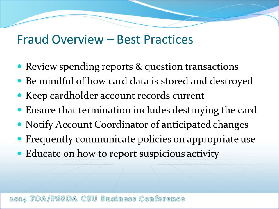 Fraud Overview – Best Practices Review spending reports & question transactions Be mindful of how card data is stored and destroyed Keep cardholder ac