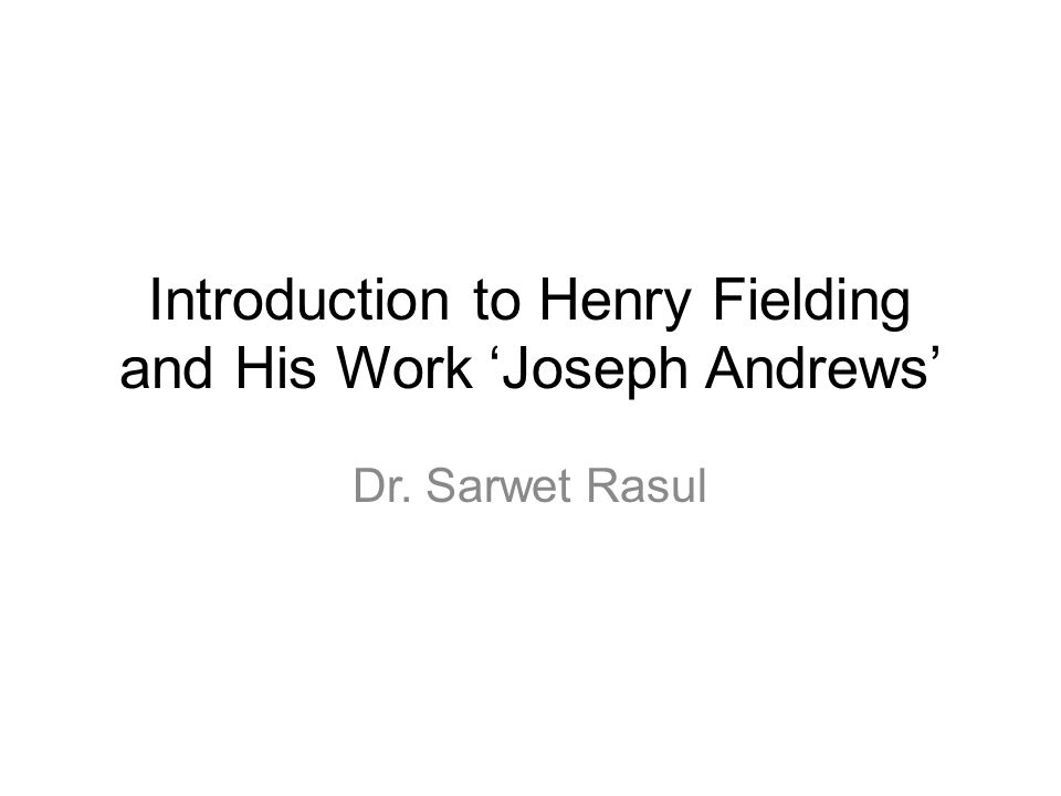 Introduction to Henry Fielding and His Work 'Joseph Andrews' Dr. Sarwet Rasul