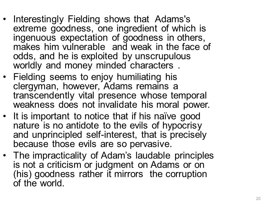 Interestingly Fielding shows that Adams's extreme goodness, one ingredient of which is ingenuous expectation of goodness in others, makes him vulnerab