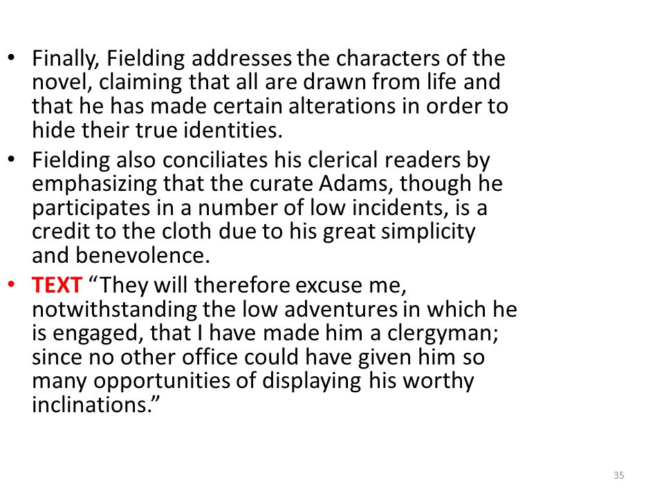 Finally, Fielding addresses the characters of the novel, claiming that all are drawn from life and that he has made certain alterations in order to hi