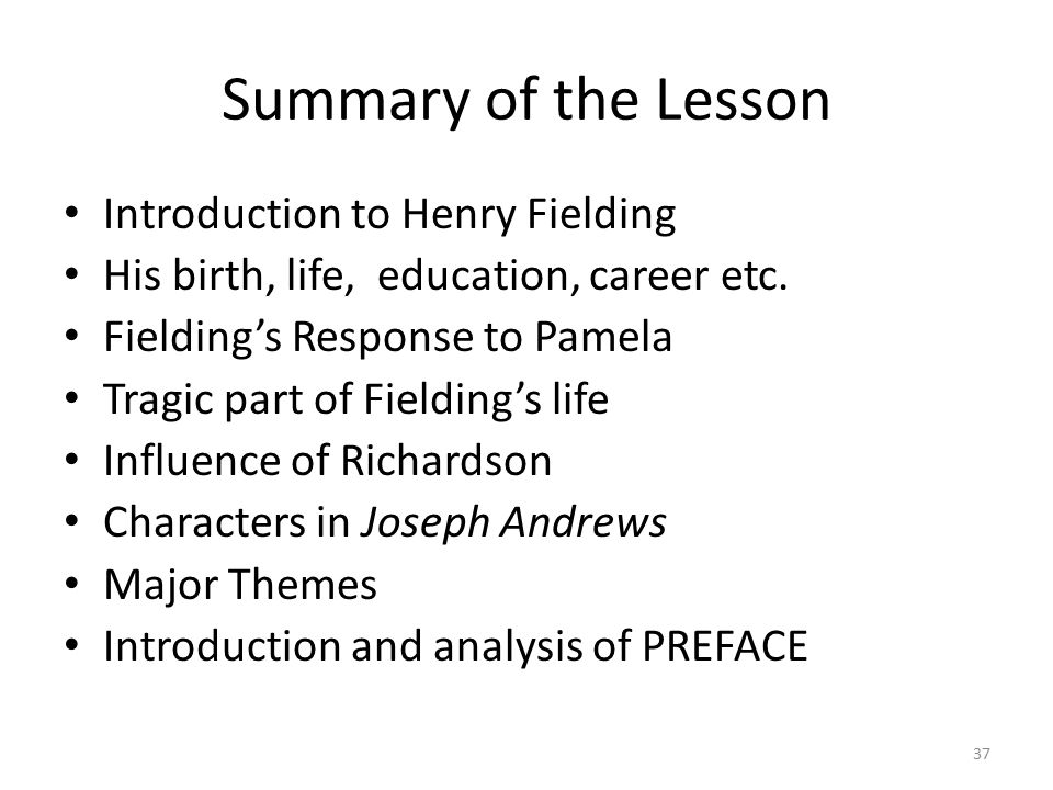Summary of the Lesson Introduction to Henry Fielding His birth, life, education, career etc. Fielding's Response to Pamela Tragic part of Fielding's l