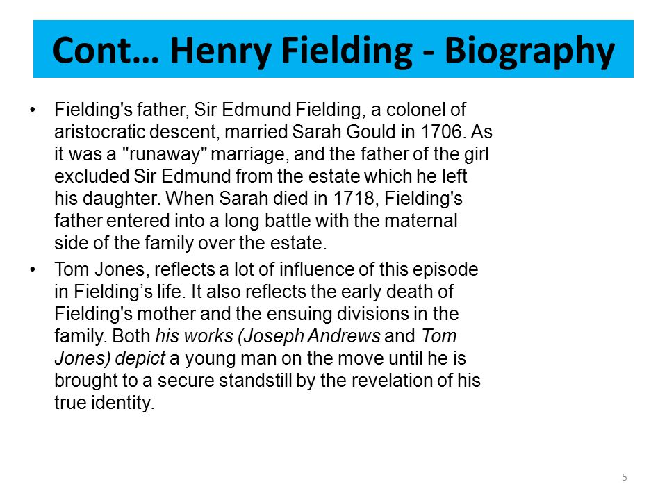 Cont… Henry Fielding - Biography Fielding's father, Sir Edmund Fielding, a colonel of aristocratic descent, married Sarah Gould in 1706. As it was a