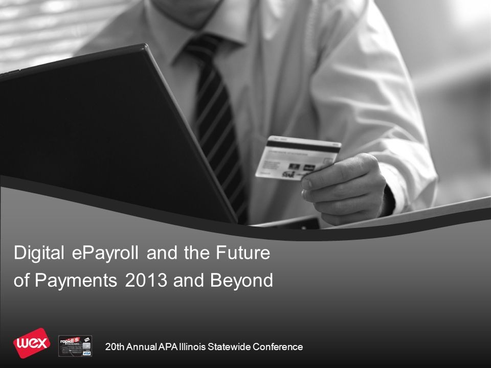 Digital ePayroll and the Future of Payments 2013 and Beyond A growing segment of the population that eschew traditional bank accounts due to either cultural, cost or qualification issues Costs of issuing checks by government and corporate entities Political and societal needs to move from a cash based economy including  Costs of producing and distributing coin and currency  Loss of tax revenue due to unreported income  Safety concerns of carrying cash Why are PayCards Growing?