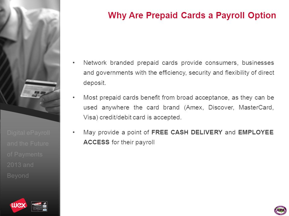 Digital ePayroll and the Future of Payments 2013 and Beyond Why Are Prepaid Cards a Payroll Option Network branded prepaid cards provide consumers, businesses and governments with the efficiency, security and flexibility of direct deposit.