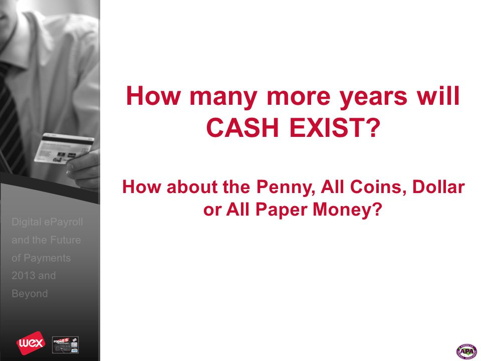 Digital ePayroll and the Future of Payments 2013 and Beyond How many more years will CASH EXIST.