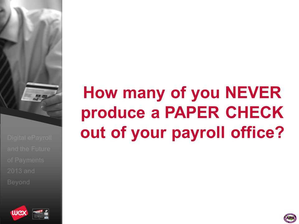 Digital ePayroll and the Future of Payments 2013 and Beyond How many of you NEVER produce a PAPER CHECK out of your payroll office