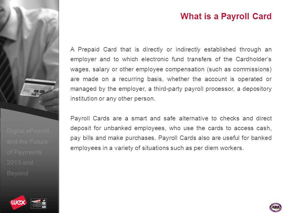 Digital ePayroll and the Future of Payments 2013 and Beyond What is a Payroll Card A Prepaid Card that is directly or indirectly established through an employer and to which electronic fund transfers of the Cardholder's wages, salary or other employee compensation (such as commissions) are made on a recurring basis, whether the account is operated or managed by the employer, a third-party payroll processor, a depository institution or any other person.