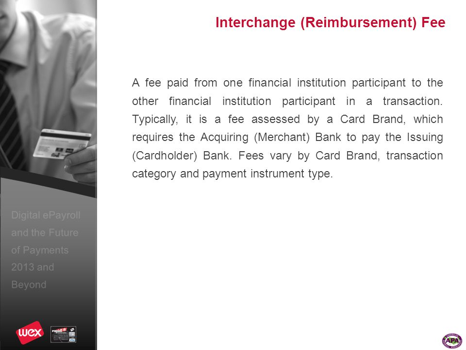 Digital ePayroll and the Future of Payments 2013 and Beyond Interchange (Reimbursement) Fee A fee paid from one financial institution participant to the other financial institution participant in a transaction.