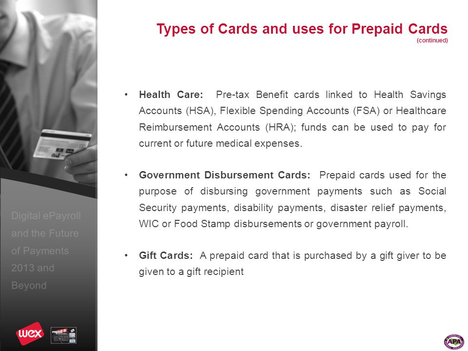 Digital ePayroll and the Future of Payments 2013 and Beyond Types of Cards and uses for Prepaid Cards (continued) Health Care: Pre-tax Benefit cards linked to Health Savings Accounts (HSA), Flexible Spending Accounts (FSA) or Healthcare Reimbursement Accounts (HRA); funds can be used to pay for current or future medical expenses.