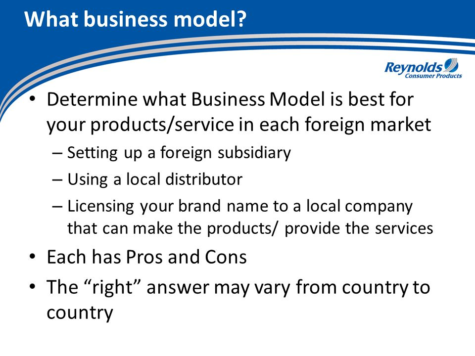 What business model? Determine what Business Model is best for your products/service in each foreign market – Setting up a foreign subsidiary – Using
