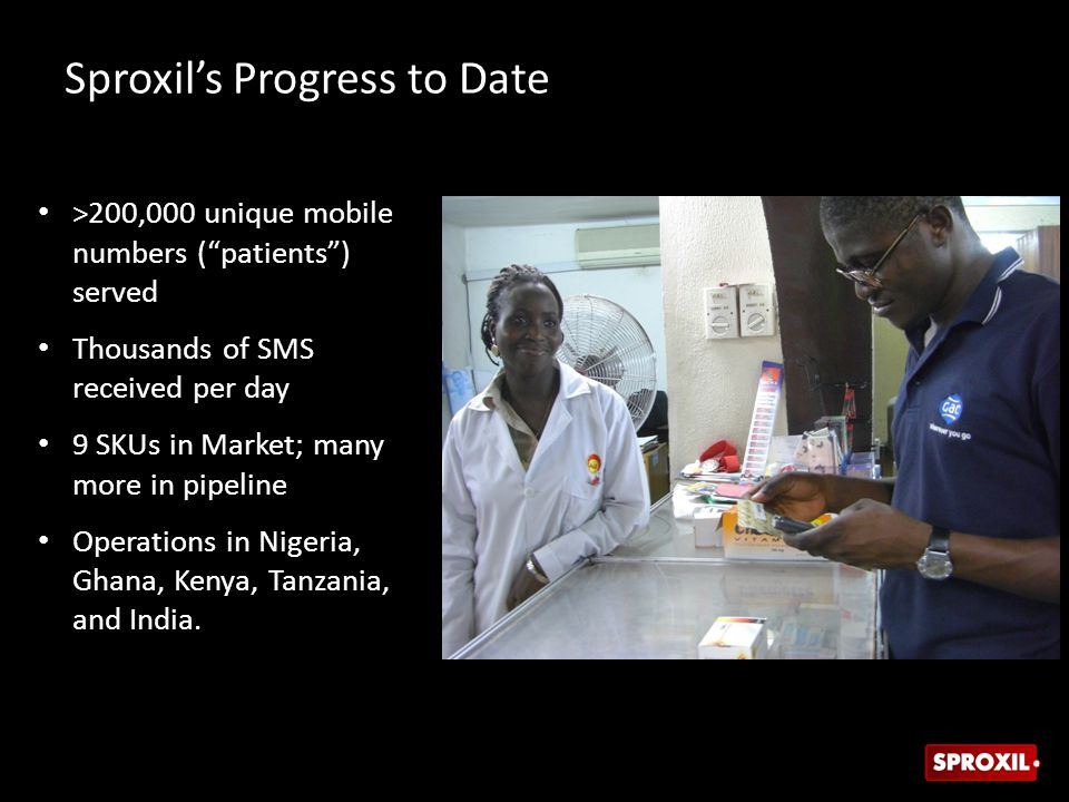 Sproxil's Progress to Date >200,000 unique mobile numbers ( patients ) served Thousands of SMS received per day 9 SKUs in Market; many more in pipeline Operations in Nigeria, Ghana, Kenya, Tanzania, and India.