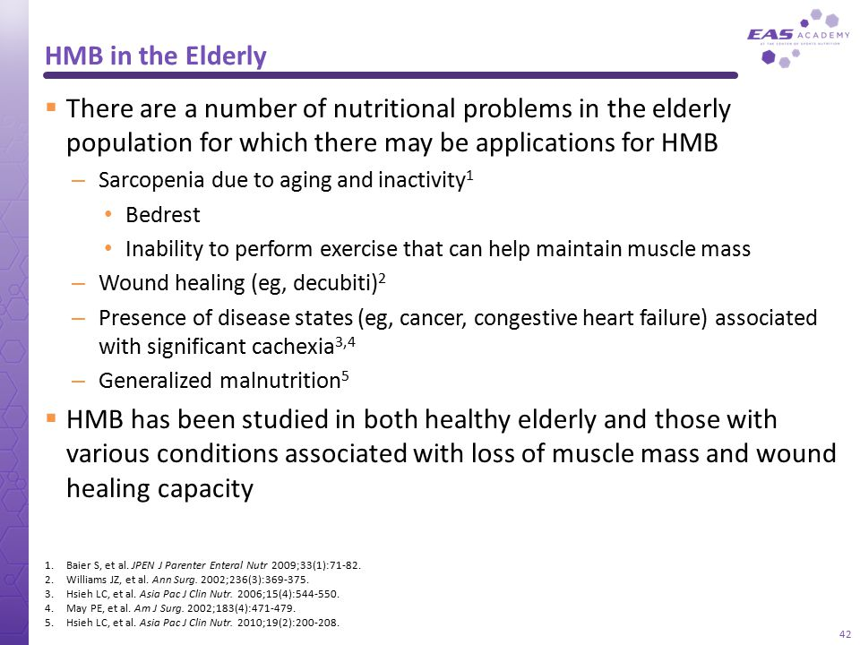HMB in the Elderly  There are a number of nutritional problems in the elderly population for which there may be applications for HMB – Sarcopenia due
