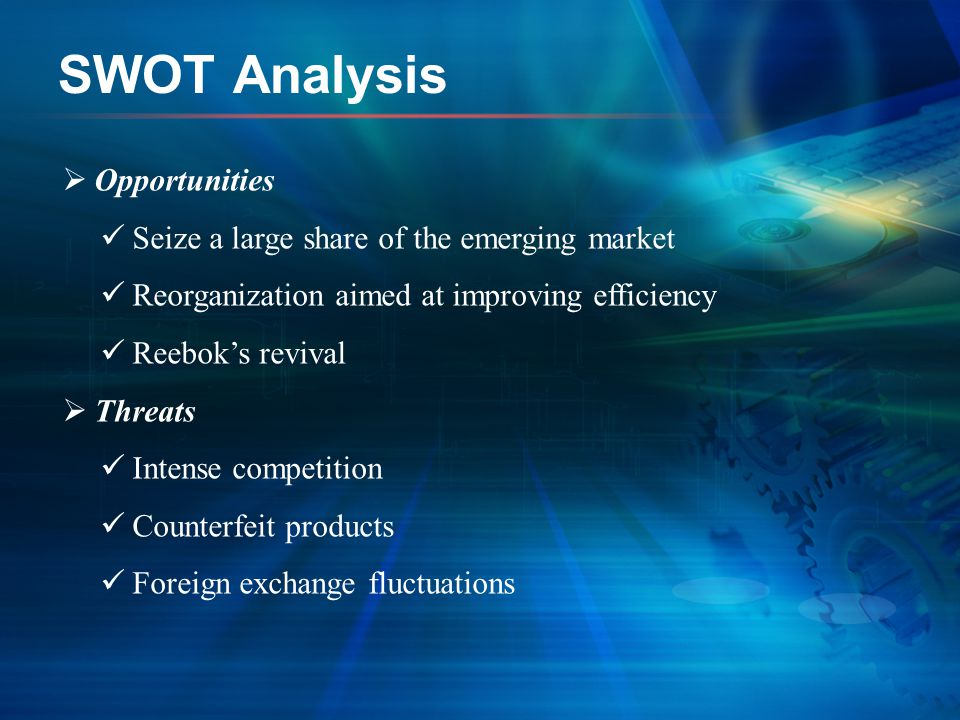 SWOT Analysis  Opportunities Seize a large share of the emerging market Reorganization aimed at improving efficiency Reebok's revival  Threats Inten