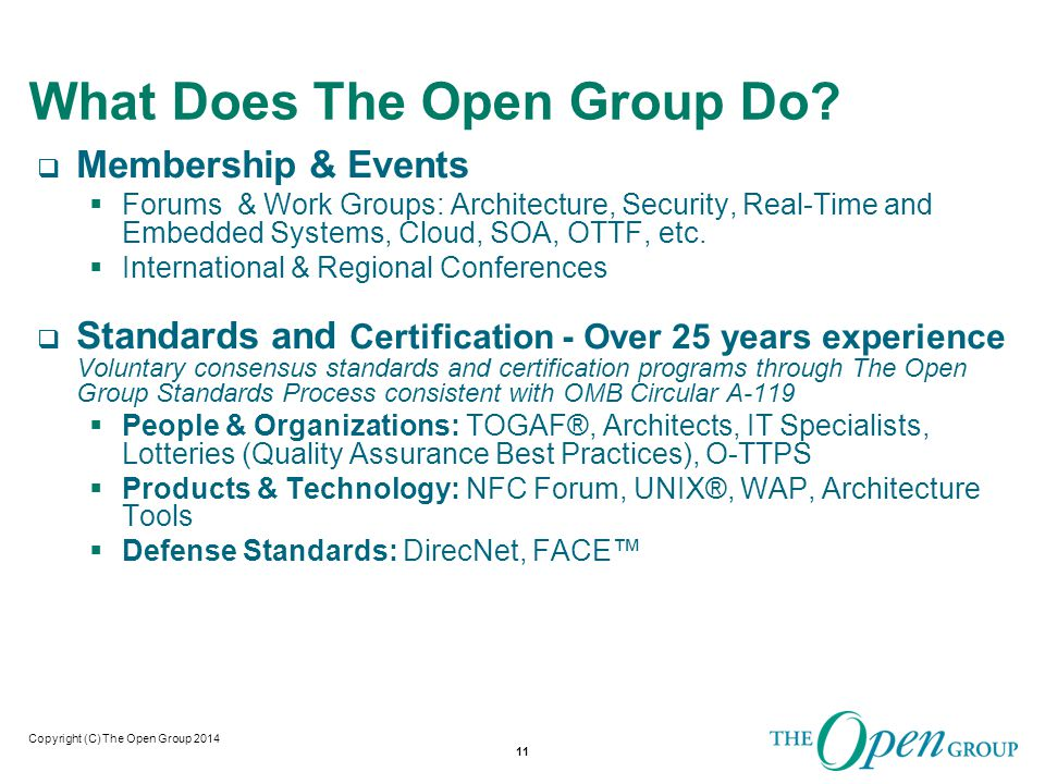 Copyright (C) The Open Group 2014 The Open Group CyberSecurity Activities 12 Infosec Thought Leadership De-perimeterization Identity management Data protection Cloud security Open Standards & Best Practices Security architecture Information security management Risk management standards, best practices, and certification Compliance & security automation Open Standards MILS Software assurance High assurance certification Dependability Supply Chain Security Standards, Best Practices Open Trusted Technology Provider TM Standard Addressing maliciously tainted and counterfeit products Accreditation Program Security Forum Real Time & Embedded Systems Trusted Technology Forum