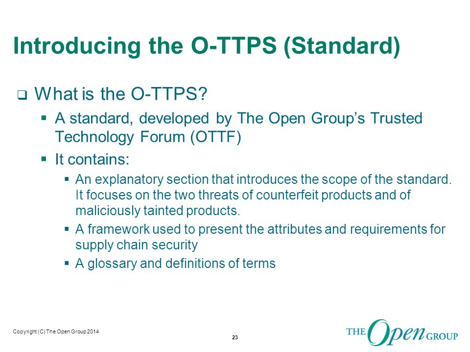 Copyright (C) The Open Group 2014 O-TTPS Focused on 2 Major Treats  Version 1 of the standard focuses on mitigating risks associated with two threats that are of concern to customers of commercial off the shelf (COTS), information and communications technology (ICT).