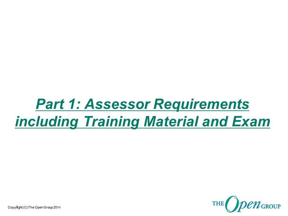 Copyright (C) The Open Group 2014 Assessor Requirements including Training Material and Exam  Context for the training and eligibility to perform assessments:  The training material and exam are open to any individual who would like to be trained to perform O-TTPS Assessments.