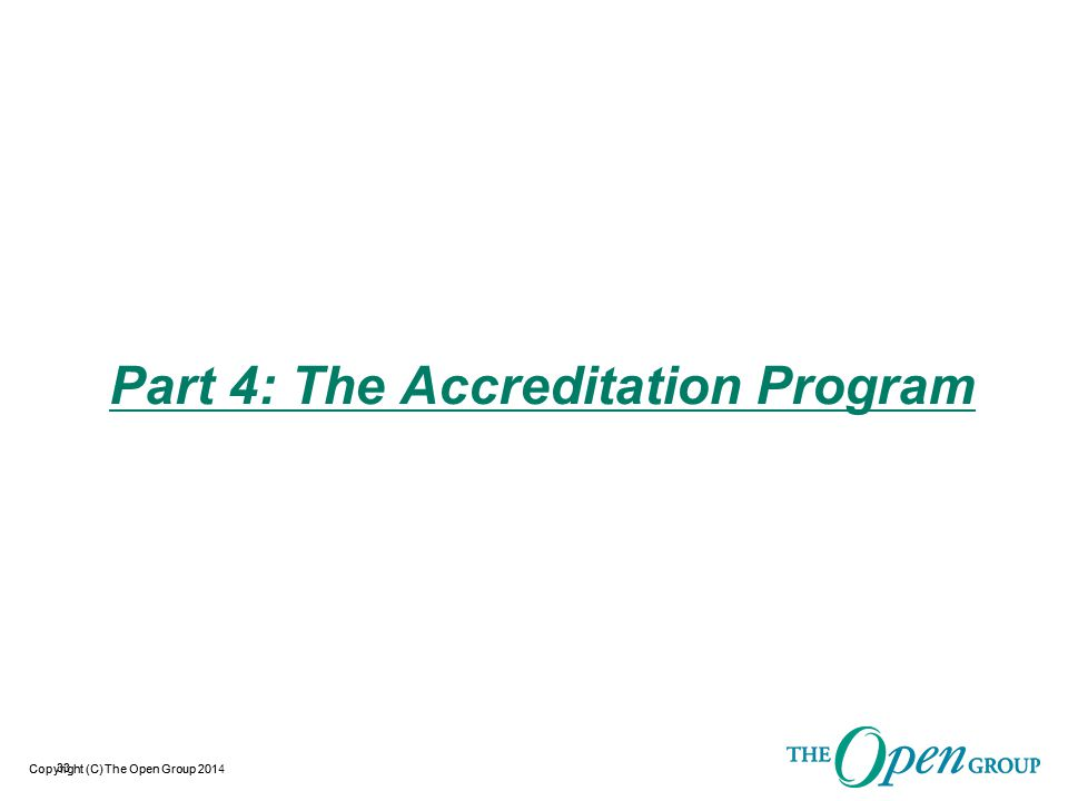 Copyright (C) The Open Group 2014 Accreditation Program Outline  Overview Diagram & Description  Operational Flowchart  Accreditation Elements  Conformance Statement / Scope of Accreditation  Accreditation Requirements  Accreditation Agreement & Trademark License  Accreditation Policy  Assessment Methodology – Covered in next Section 34
