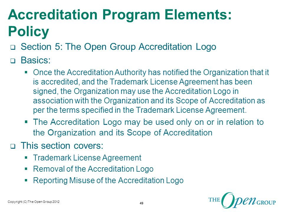 Copyright (C) The Open Group 2012 Accreditation Program Elements: Policy  Section 6: Accreditation Register  Basics:  The Accreditation Register is a web-based record of all accredited Organizations and is maintained by the Accreditation Authority.