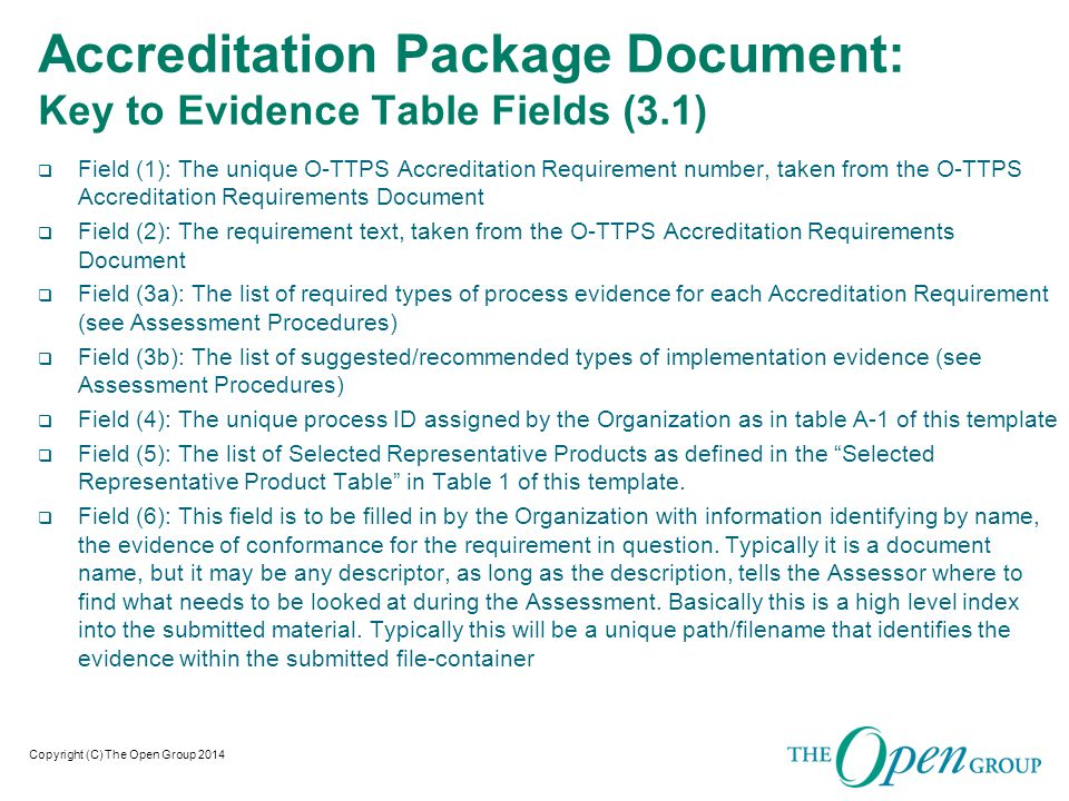 Copyright (C) The Open Group 2014 Accreditation Package Document: Key to Evidence Table Fields (Sec 3.1)  Field (7): This field contains a brief supporting description that the Organization feels will assist the Assessor.
