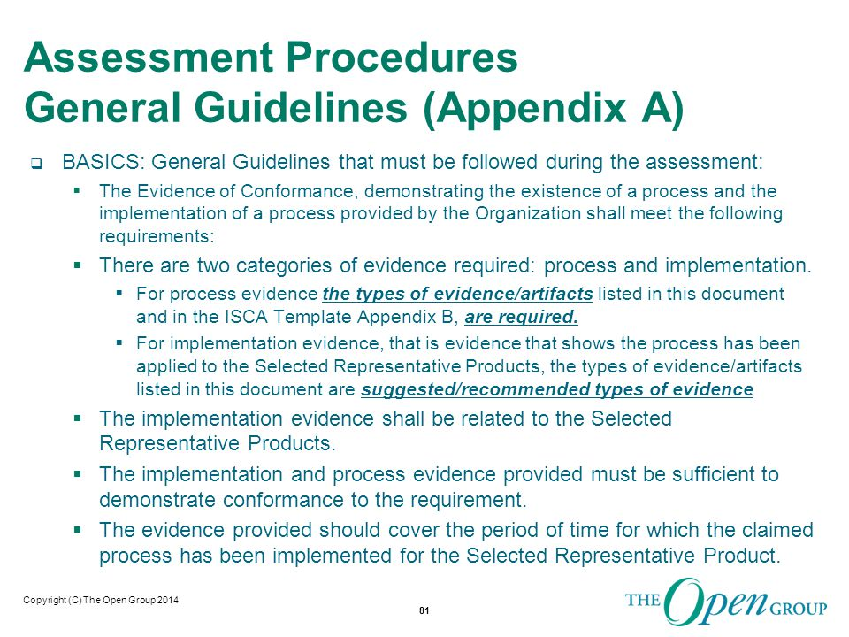 Copyright (C) The Open Group 2014 Assessment Procedures General Guidelines Continued…  The Assessor must maintain a log of their activities, which will be made available to the Accreditation Authority upon request, such that the Assessment is able to be repeated.