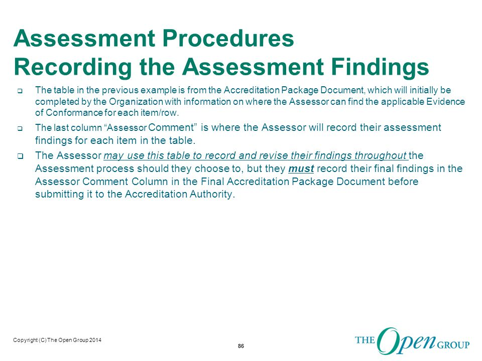 Copyright (C) The Open Group 2014 Assessment Procedures Recording the Assessment Findings  During the Assessment, if the finding is that the evidence provided indicates conformance, the Assessor will indicate this by completing the mandatory Assessor Comment Column.