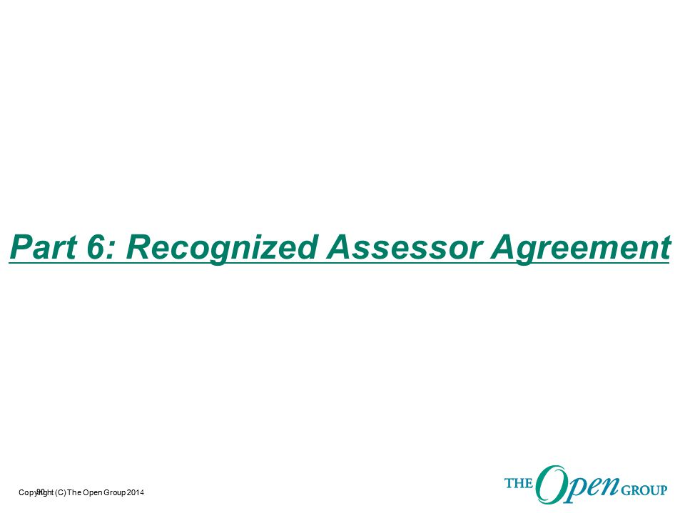 Copyright (C) The Open Group 2014 O-TTPS Recognized Assessor Agreement  Definition of Terms:  O-TTPS Recognized Assessor:  A company that has met the O-TTPS Recognized Assessor criteria defined in the O-TTPS Recognized Assessor Agreement, has entered into the O-TTPS Recognized Assessor Agreement with the Accreditation Authority, and makes available Assessors to perform Assessments of Organizations for the purpose of O-TTPS accreditation.