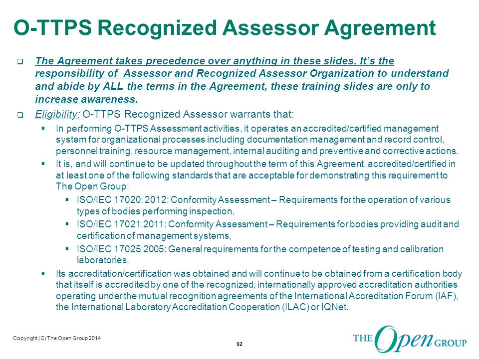 Copyright (C) The Open Group 2014 O-TTPS Recognized Assessor Agreement  The Agreement takes precedence over anything in these slides.