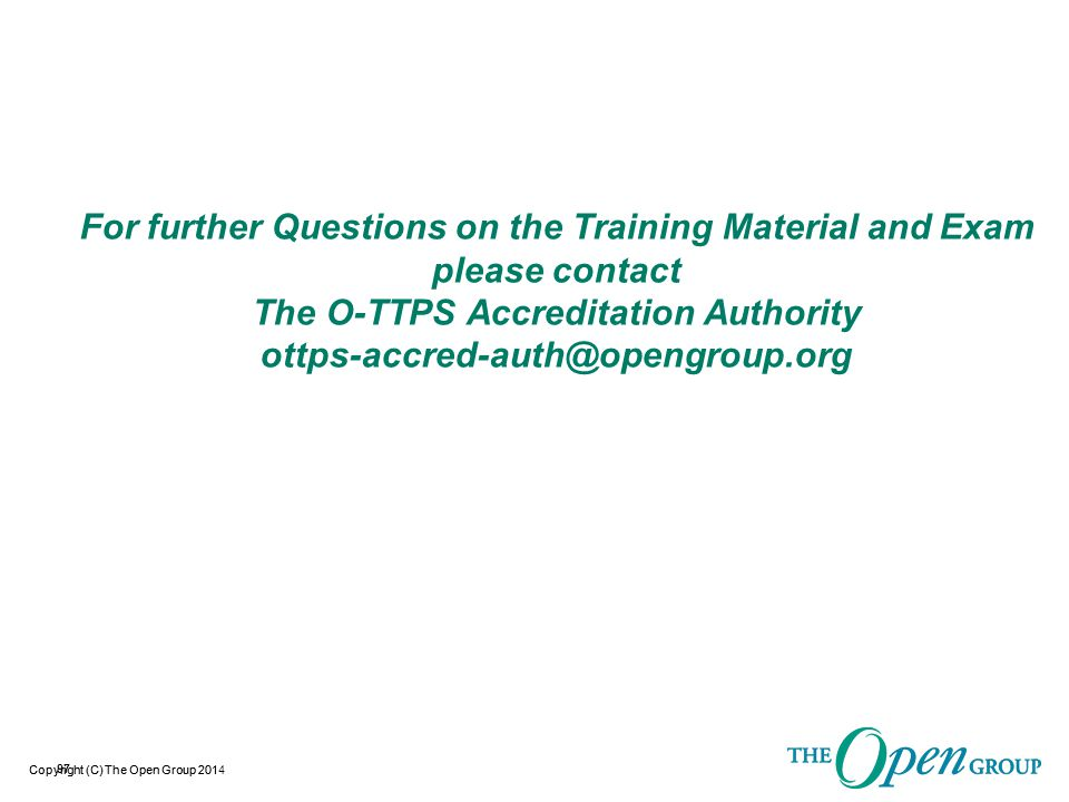 Copyright (C) The Open Group 2014Copyright (C) The Open Group 201 For further Questions on the Training Material and Exam please contact The O-TTPS Ac