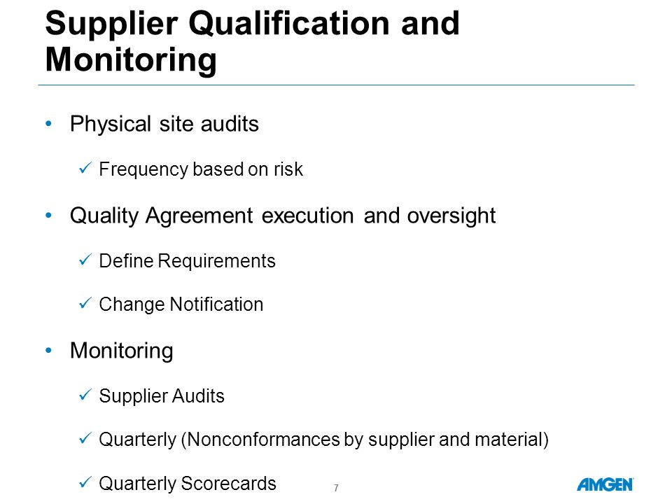 Supplier Qualification and Monitoring Physical site audits Frequency based on risk Quality Agreement execution and oversight Define Requirements Change Notification Monitoring Supplier Audits Quarterly (Nonconformances by supplier and material) Quarterly Scorecards 7