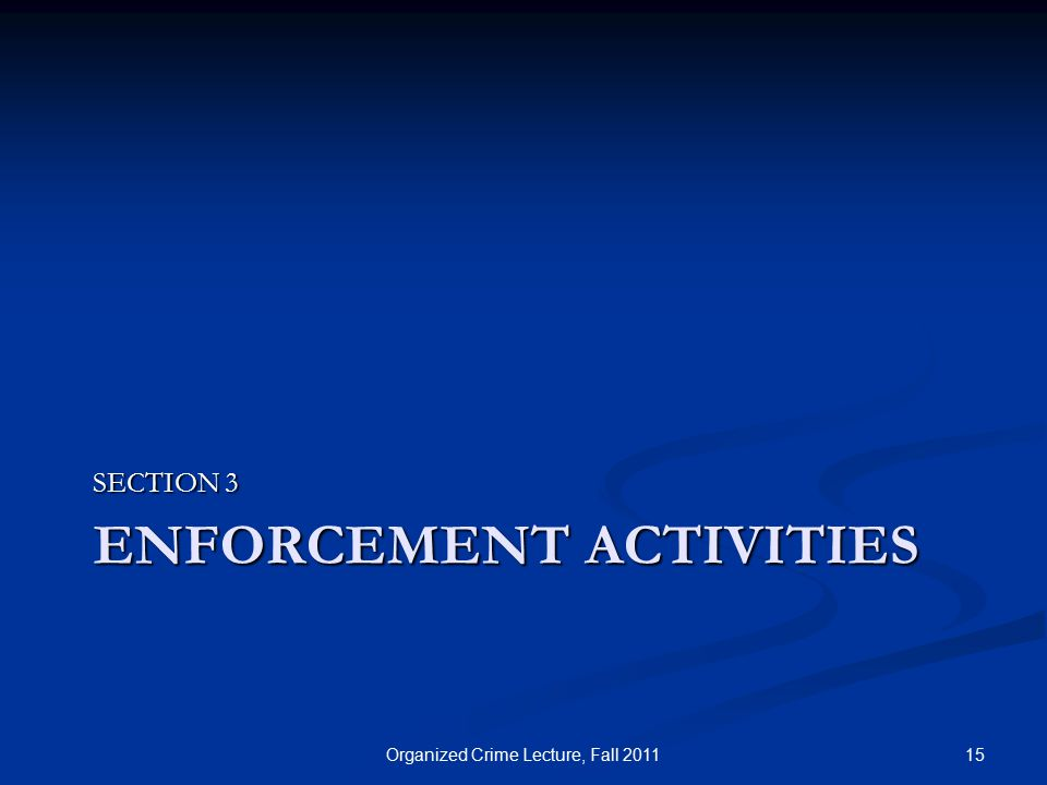 ENFORCEMENT ACTIVITIES SECTION 3 15Organized Crime Lecture, Fall 2011