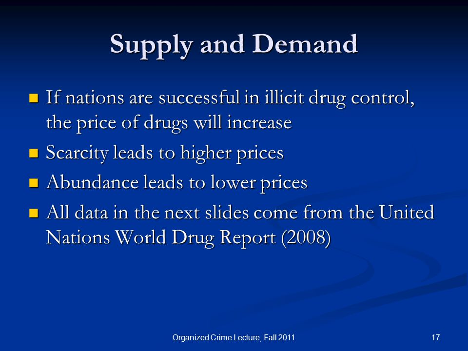 Supply and Demand If nations are successful in illicit drug control, the price of drugs will increase If nations are successful in illicit drug control, the price of drugs will increase Scarcity leads to higher prices Scarcity leads to higher prices Abundance leads to lower prices Abundance leads to lower prices All data in the next slides come from the United Nations World Drug Report (2008) All data in the next slides come from the United Nations World Drug Report (2008) 17Organized Crime Lecture, Fall 2011
