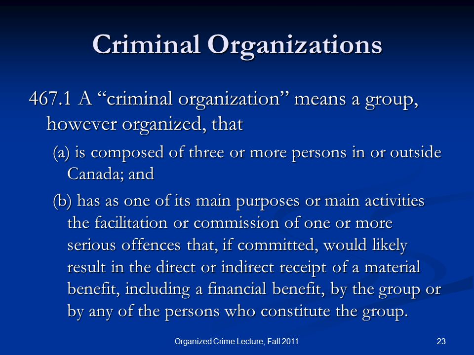 Criminal Organizations 467.1 A criminal organization means a group, however organized, that (a) is composed of three or more persons in or outside Canada; and (b) has as one of its main purposes or main activities the facilitation or commission of one or more serious offences that, if committed, would likely result in the direct or indirect receipt of a material benefit, including a financial benefit, by the group or by any of the persons who constitute the group.